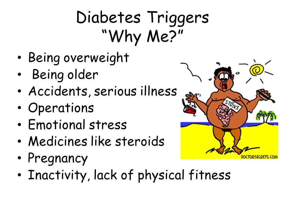 Diabetes Triggers Why Me Being overweight Being older Accidents, serious illness Operations Emotional stress Medicines like steroids Pregnancy Inactivity, lack of physical fitness
