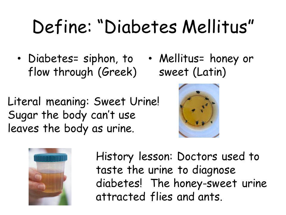 Define: Diabetes Mellitus Diabetes= siphon, to flow through (Greek) Mellitus= honey or sweet (Latin) Literal meaning: Sweet Urine.