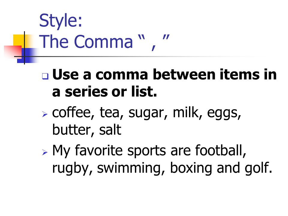 Style: The Comma ,  Use a comma between items in a series or list.