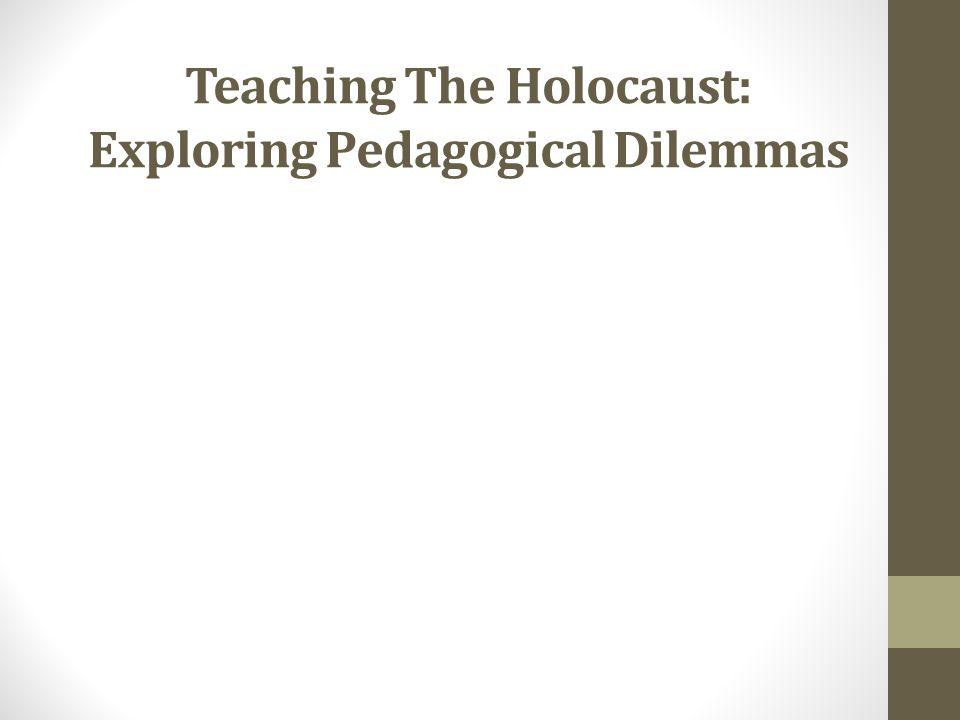 Teaching The Holocaust: Exploring Pedagogical Dilemmas