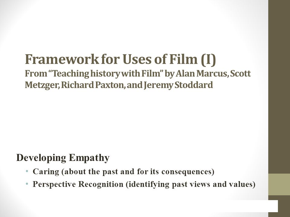 Framework for Uses of Film (I) From Teaching history with Film by Alan Marcus, Scott Metzger, Richard Paxton, and Jeremy Stoddard Developing Empathy Caring (about the past and for its consequences) Perspective Recognition (identifying past views and values)