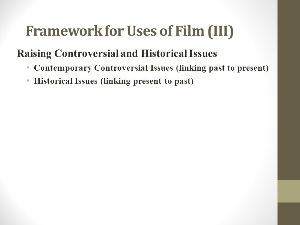 Framework for Uses of Film (III) Raising Controversial and Historical Issues Contemporary Controversial Issues (linking past to present) Historical Issues (linking present to past)