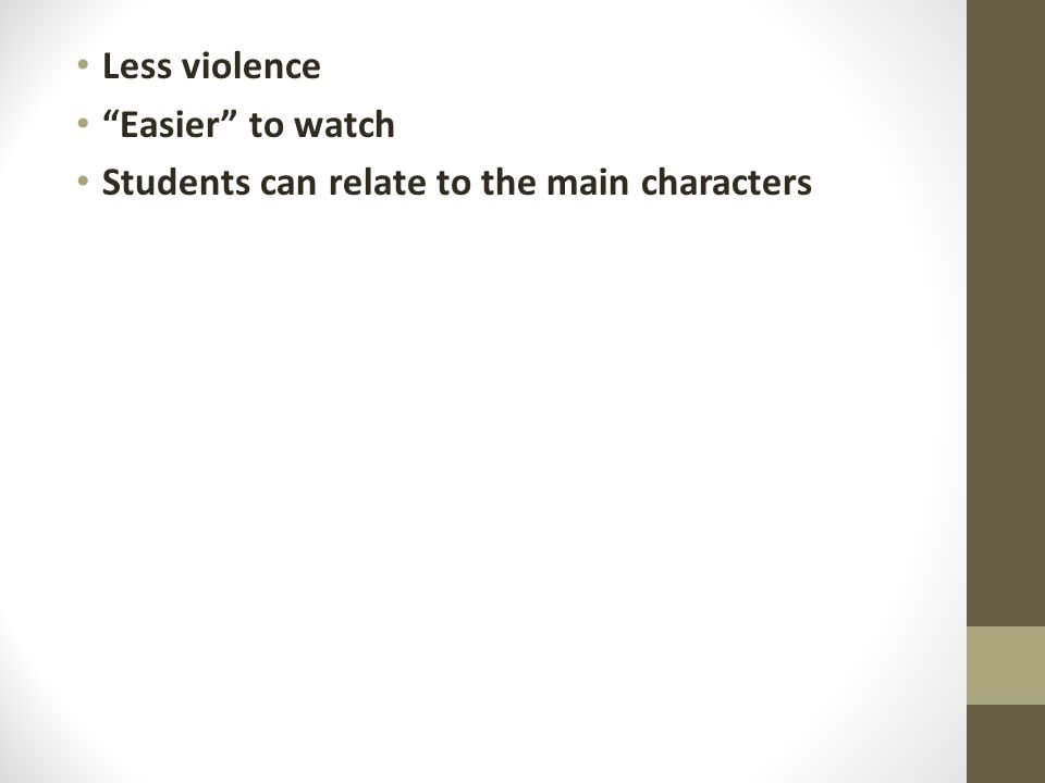 Less violence Easier to watch Students can relate to the main characters