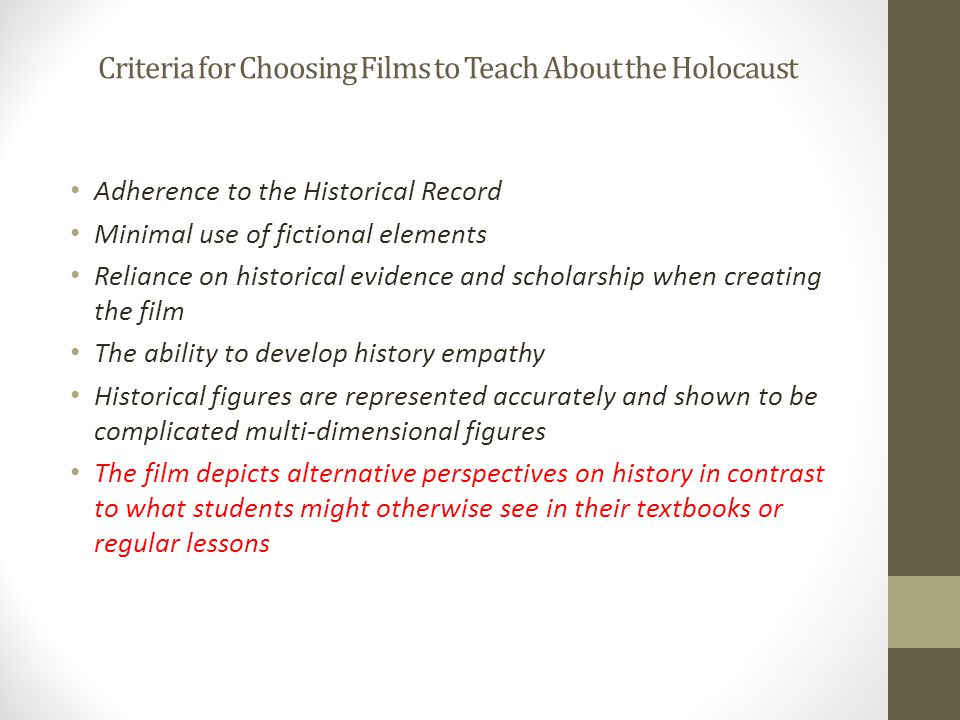 Criteria for Choosing Films to Teach About the Holocaust Adherence to the Historical Record Minimal use of fictional elements Reliance on historical evidence and scholarship when creating the film The ability to develop history empathy Historical figures are represented accurately and shown to be complicated multi-dimensional figures The film depicts alternative perspectives on history in contrast to what students might otherwise see in their textbooks or regular lessons