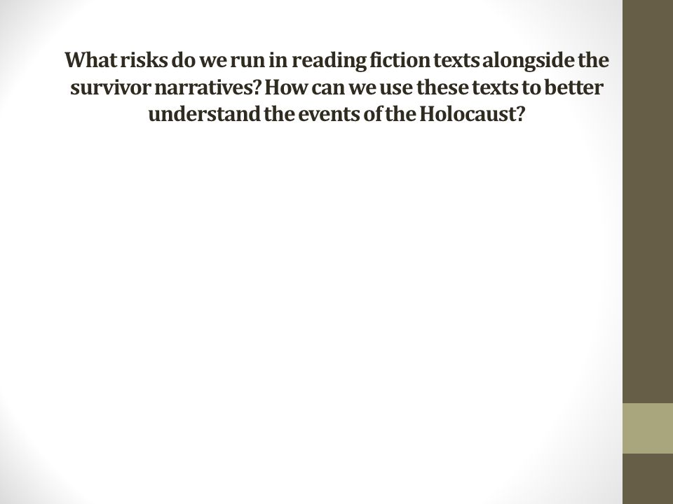 What risks do we run in reading fiction texts alongside the survivor narratives.