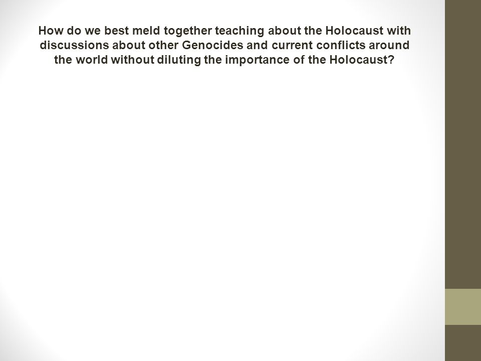 How do we best meld together teaching about the Holocaust with discussions about other Genocides and current conflicts around the world without diluting the importance of the Holocaust?
