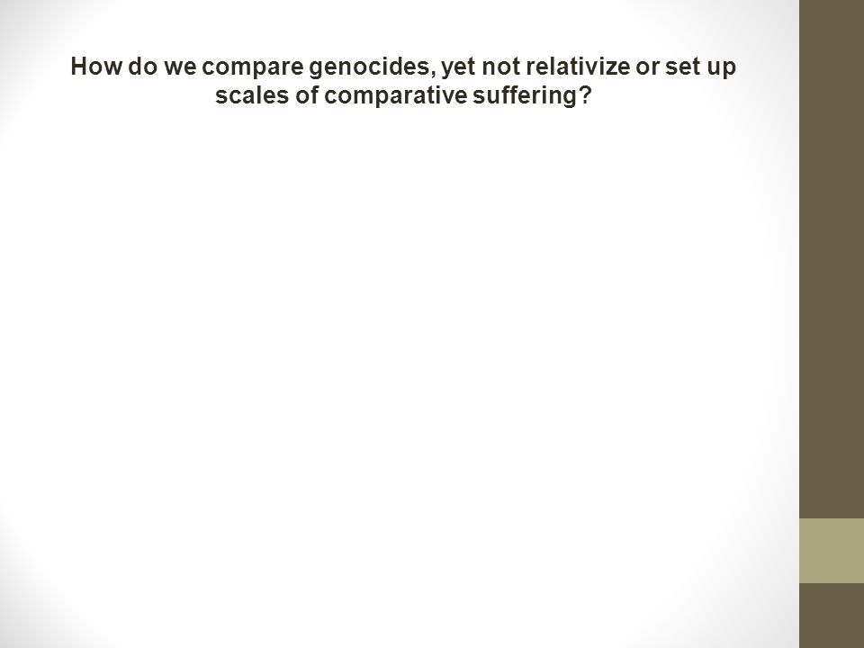 How do we compare genocides, yet not relativize or set up scales of comparative suffering?