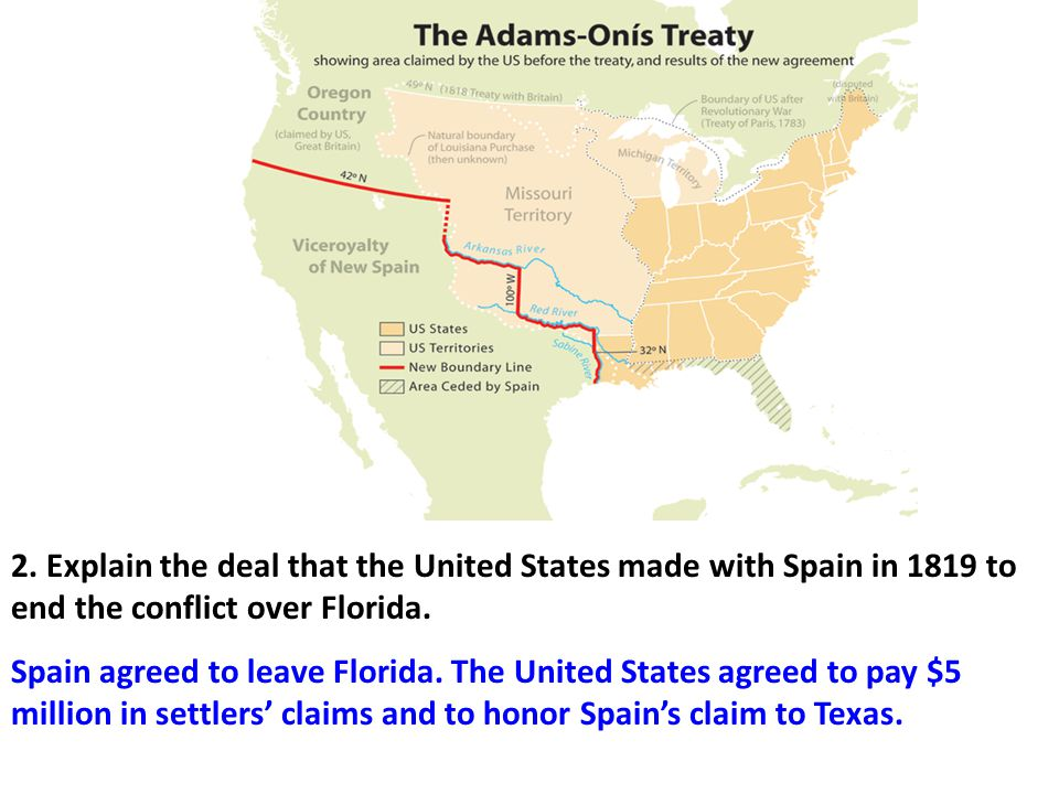 Spain agreed to leave Florida. The United States agreed to pay $5 million in settlers' claims and to honor Spain's claim to Texas. 2. Explain the deal