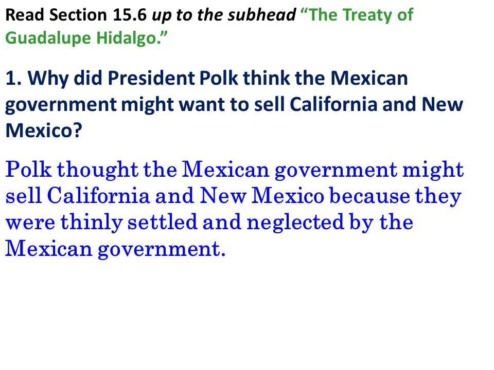"Read Section 15.6 up to the subhead ""The Treaty of Guadalupe Hidalgo."" 1. Why did President Polk think the Mexican government might want to sell Calif"
