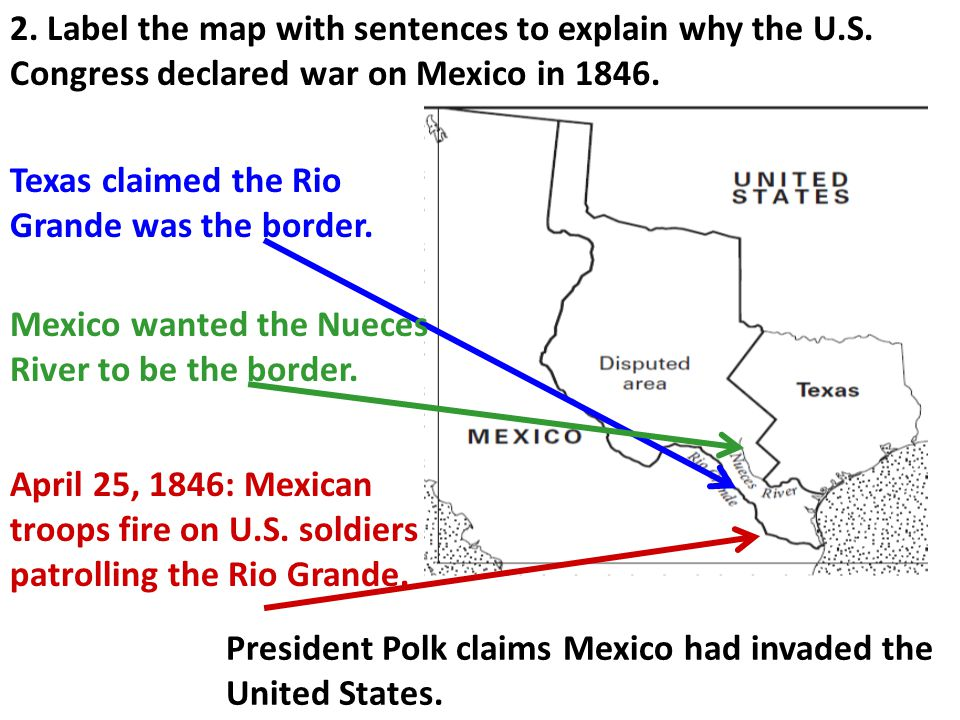 2. Label the map with sentences to explain why the U.S. Congress declared war on Mexico in 1846. Texas claimed the Rio Grande was the border. Mexico w
