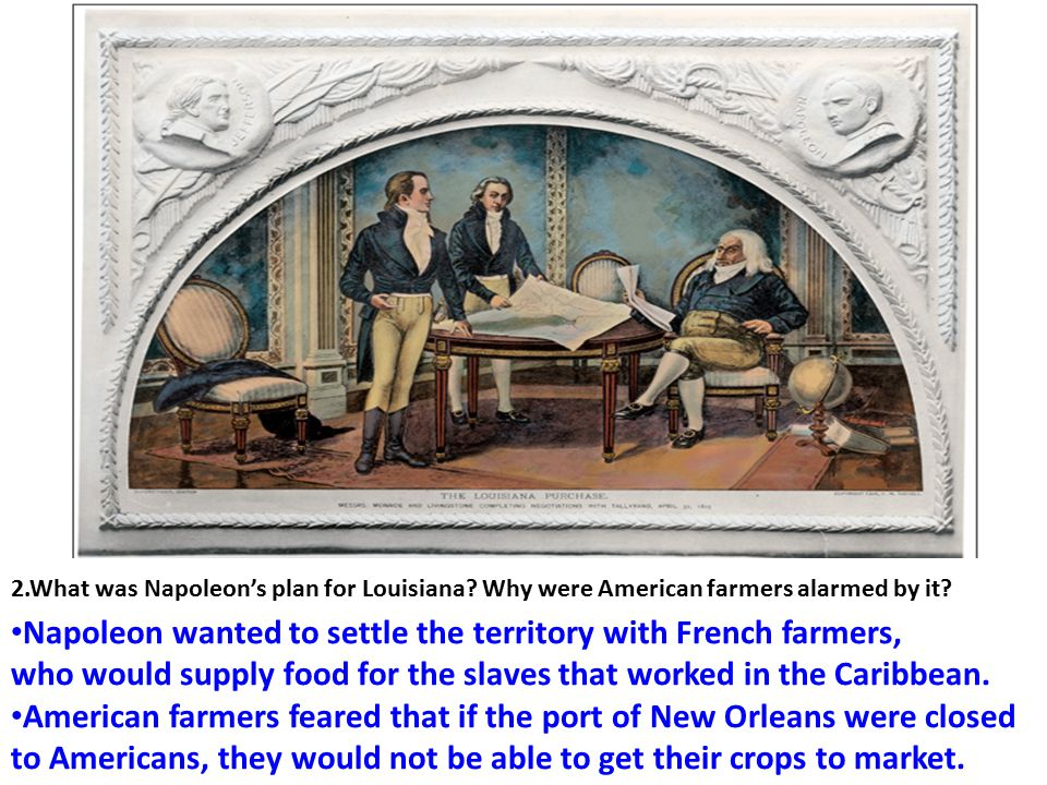 2.What was Napoleon's plan for Louisiana? Why were American farmers alarmed by it? Napoleon wanted to settle the territory with French farmers, who wo