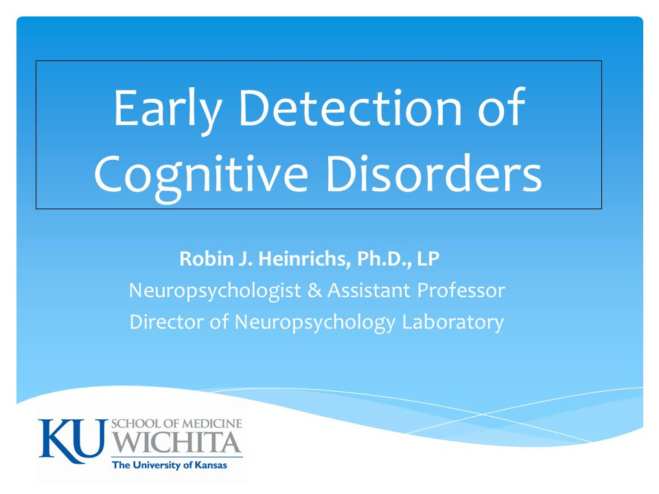 Early Detection of Cognitive Disorders Robin J. Heinrichs, Ph.D., LP Neuropsychologist & Assistant Professor Director of Neuropsychology Laboratory