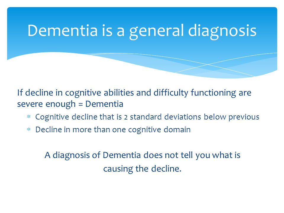 If decline in cognitive abilities and difficulty functioning are severe enough = Dementia  Cognitive decline that is 2 standard deviations below previous  Decline in more than one cognitive domain A diagnosis of Dementia does not tell you what is causing the decline.