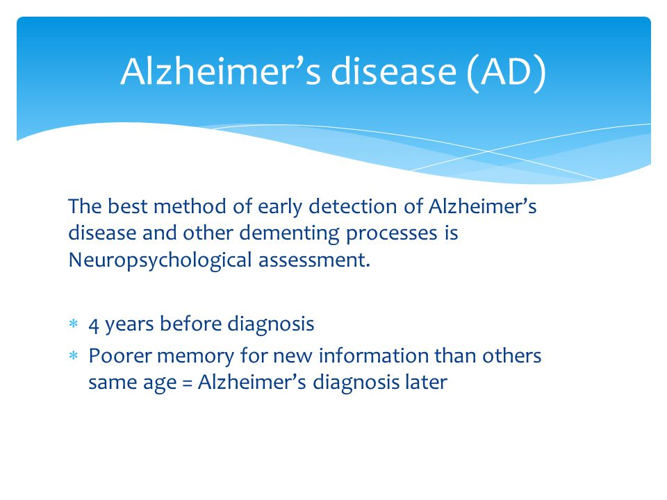 The best method of early detection of Alzheimer's disease and other dementing processes is Neuropsychological assessment.  4 years before diagnosis 