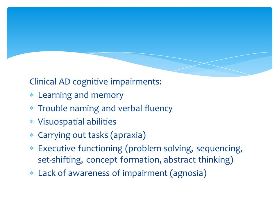 Clinical AD cognitive impairments:  Learning and memory  Trouble naming and verbal fluency  Visuospatial abilities  Carrying out tasks (apraxia) 