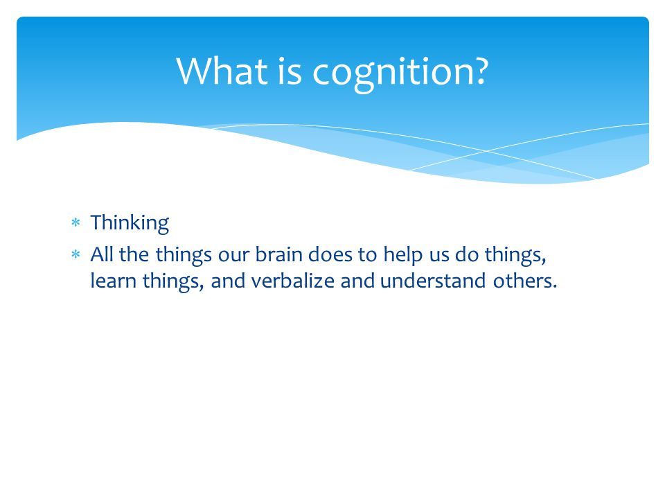  Thinking  All the things our brain does to help us do things, learn things, and verbalize and understand others. What is cognition?