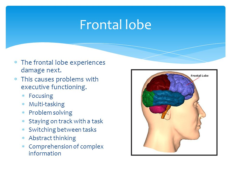  The frontal lobe experiences damage next.  This causes problems with executive functioning.  Focusing  Multi-tasking  Problem solving  Staying