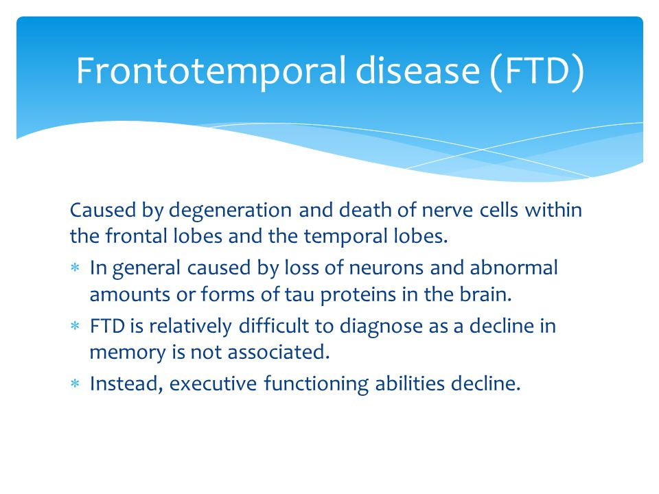 Caused by degeneration and death of nerve cells within the frontal lobes and the temporal lobes.