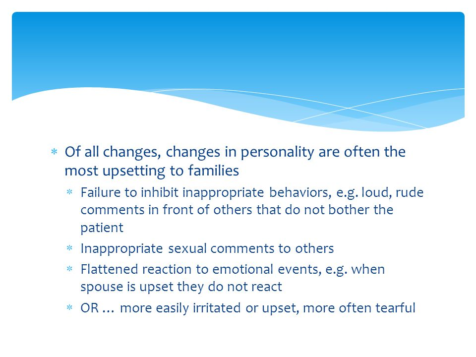  Of all changes, changes in personality are often the most upsetting to families  Failure to inhibit inappropriate behaviors, e.g. loud, rude commen