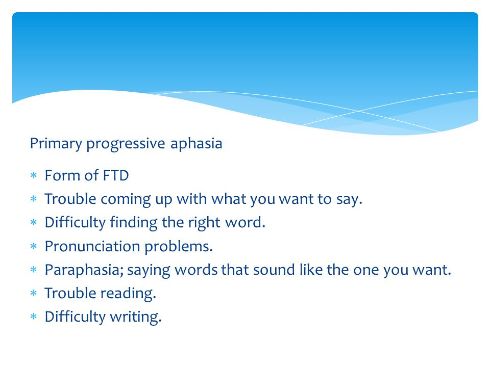 Primary progressive aphasia  Form of FTD  Trouble coming up with what you want to say.  Difficulty finding the right word.  Pronunciation problems