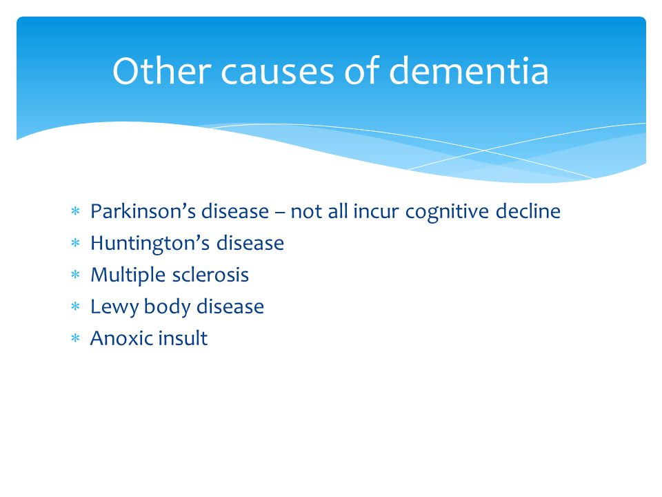  Parkinson's disease – not all incur cognitive decline  Huntington's disease  Multiple sclerosis  Lewy body disease  Anoxic insult Other causes of dementia