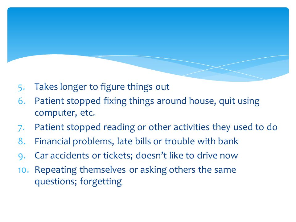 5.Takes longer to figure things out 6.Patient stopped fixing things around house, quit using computer, etc.