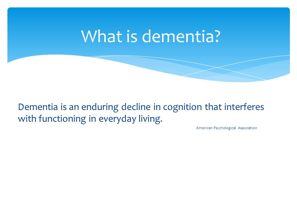 Dementia is an enduring decline in cognition that interferes with functioning in everyday living.
