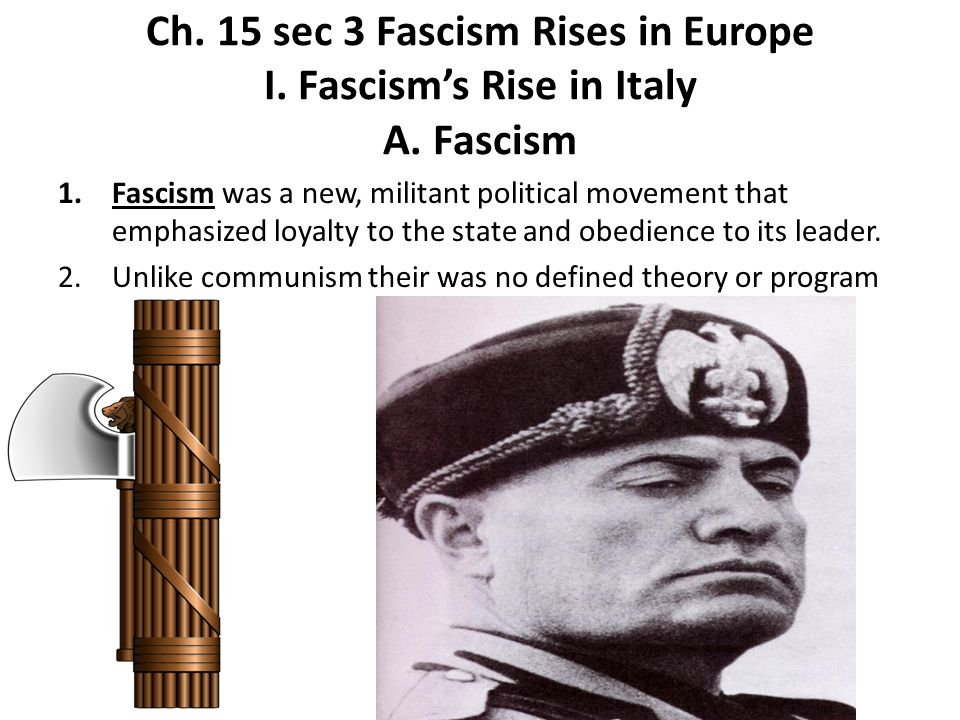 Ch. 15 sec 3 Fascism Rises in Europe I. Fascism's Rise in Italy A. Fascism 1.Fascism was a new, militant political movement that emphasized loyalty to