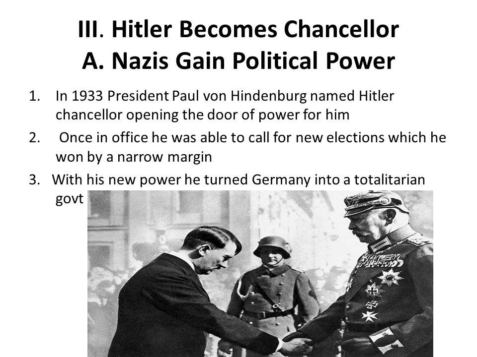 III. Hitler Becomes Chancellor A. Nazis Gain Political Power 1.In 1933 President Paul von Hindenburg named Hitler chancellor opening the door of power
