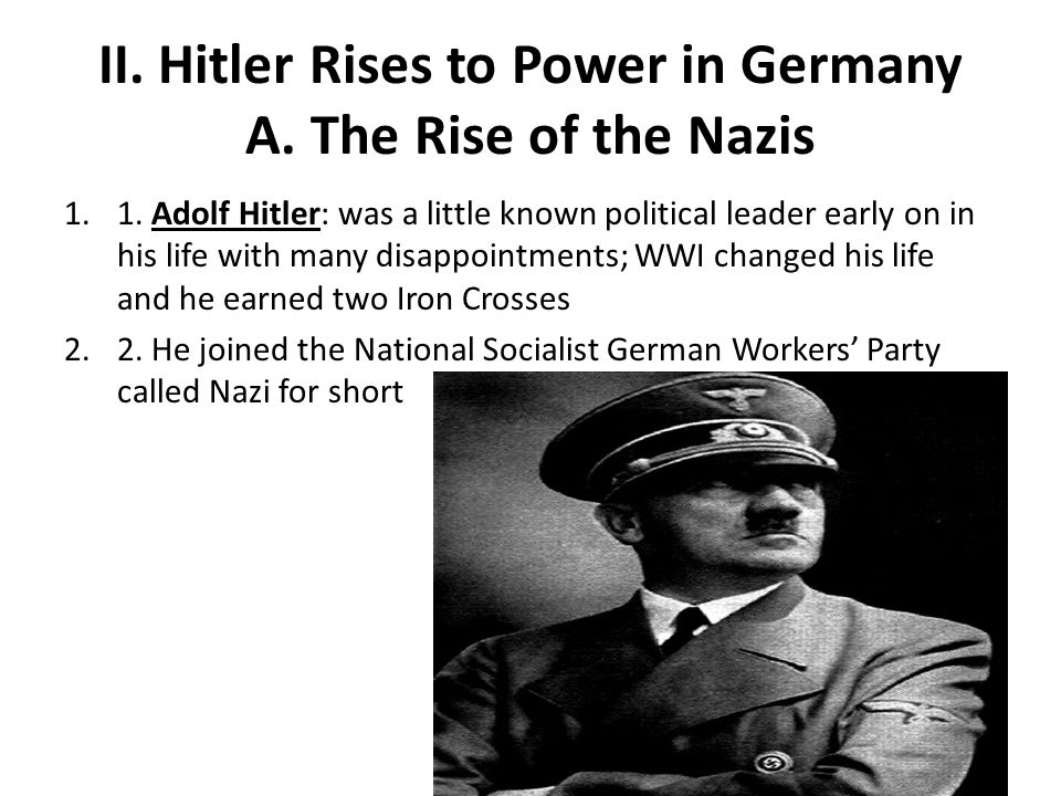 II. Hitler Rises to Power in Germany A. The Rise of the Nazis 1.1. Adolf Hitler: was a little known political leader early on in his life with many di