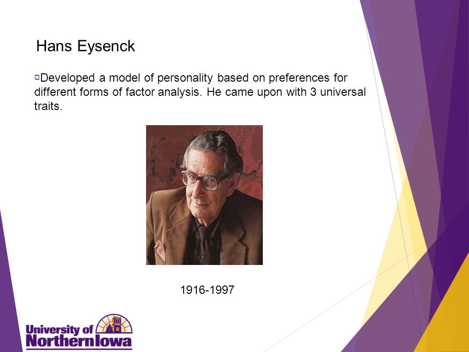 Hans Eysenck  Developed a model of personality based on preferences for different forms of factor analysis.