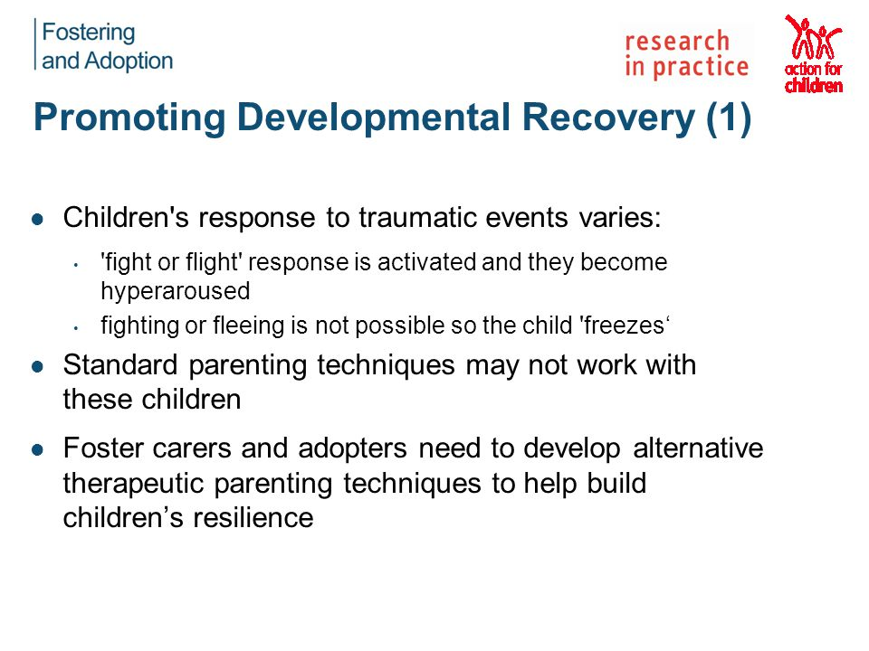 Promoting Developmental Recovery (1) Children's response to traumatic events varies: 'fight or flight' response is activated and they become hyperarou