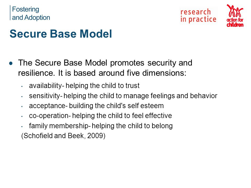 Secure Base Model The Secure Base Model promotes security and resilience. It is based around five dimensions: availability- helping the child to trust