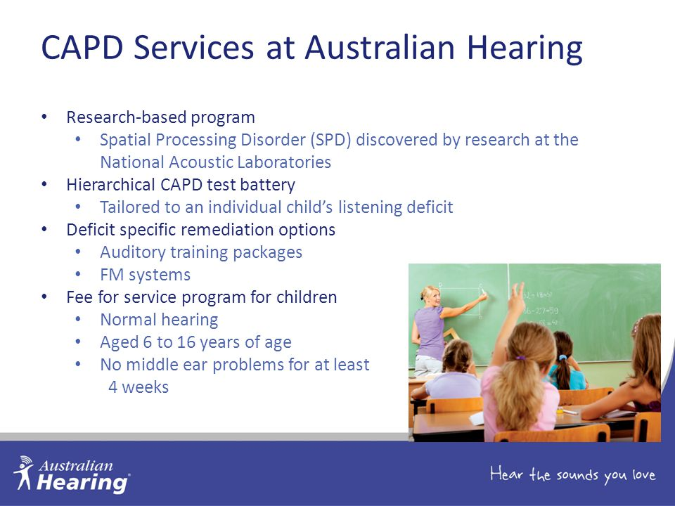 CAPD Services at Australian Hearing Research-based program Spatial Processing Disorder (SPD) discovered by research at the National Acoustic Laboratories Hierarchical CAPD test battery Tailored to an individual child's listening deficit Deficit specific remediation options Auditory training packages FM systems Fee for service program for children Normal hearing Aged 6 to 16 years of age No middle ear problems for at least 4 weeks