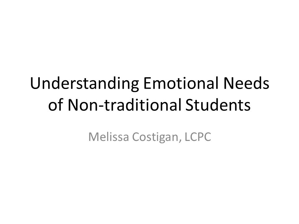 Understanding Emotional Needs of Non-traditional Students Melissa Costigan, LCPC
