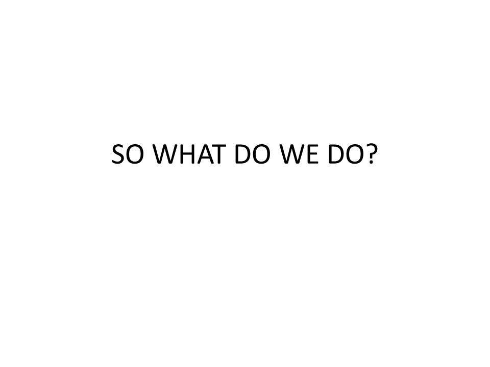 SO WHAT DO WE DO?