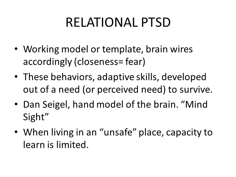 RELATIONAL PTSD Working model or template, brain wires accordingly (closeness= fear) These behaviors, adaptive skills, developed out of a need (or perceived need) to survive.
