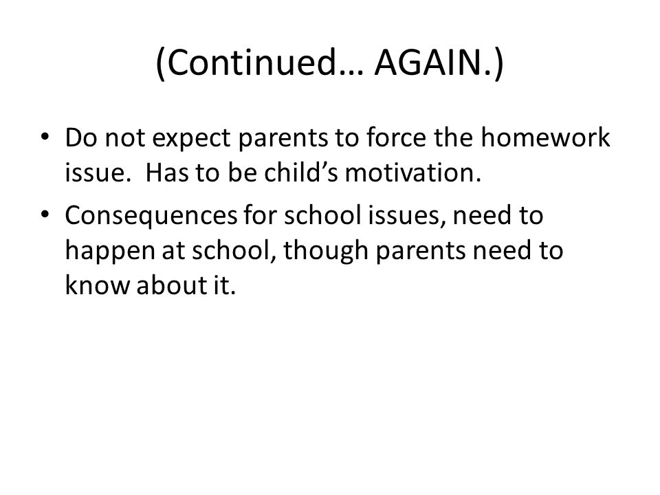 (Continued… AGAIN.) Do not expect parents to force the homework issue.