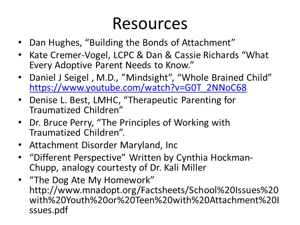 Resources Dan Hughes, Building the Bonds of Attachment Kate Cremer-Vogel, LCPC & Dan & Cassie Richards What Every Adoptive Parent Needs to Know. Daniel J Seigel, M.D., Mindsight , Whole Brained Child https://www.youtube.com/watch?v=G0T_2NNoC68 https://www.youtube.com/watch?v=G0T_2NNoC68 Denise L.
