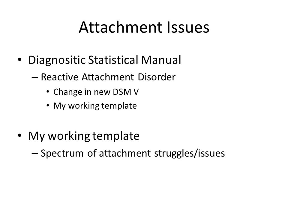 Attachment Issues Diagnositic Statistical Manual – Reactive Attachment Disorder Change in new DSM V My working template – Spectrum of attachment struggles/issues