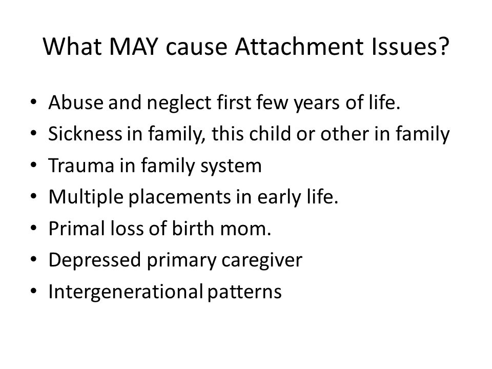 What MAY cause Attachment Issues. Abuse and neglect first few years of life.