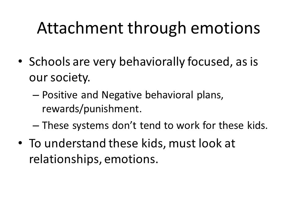 Attachment through emotions Schools are very behaviorally focused, as is our society.