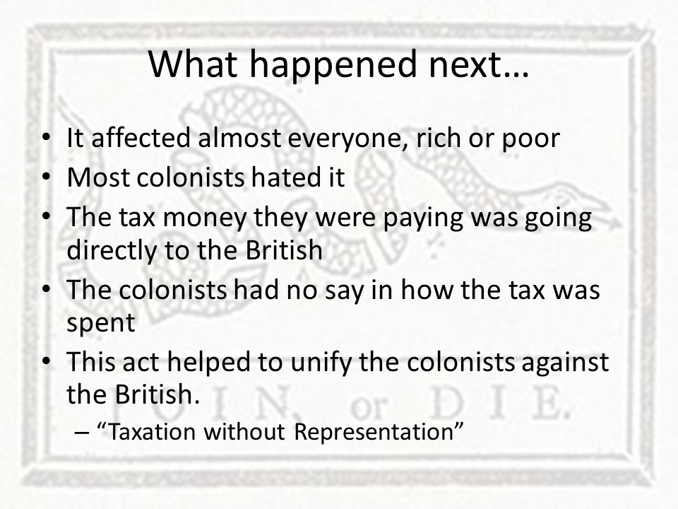 What happened next… It affected almost everyone, rich or poor Most colonists hated it The tax money they were paying was going directly to the British