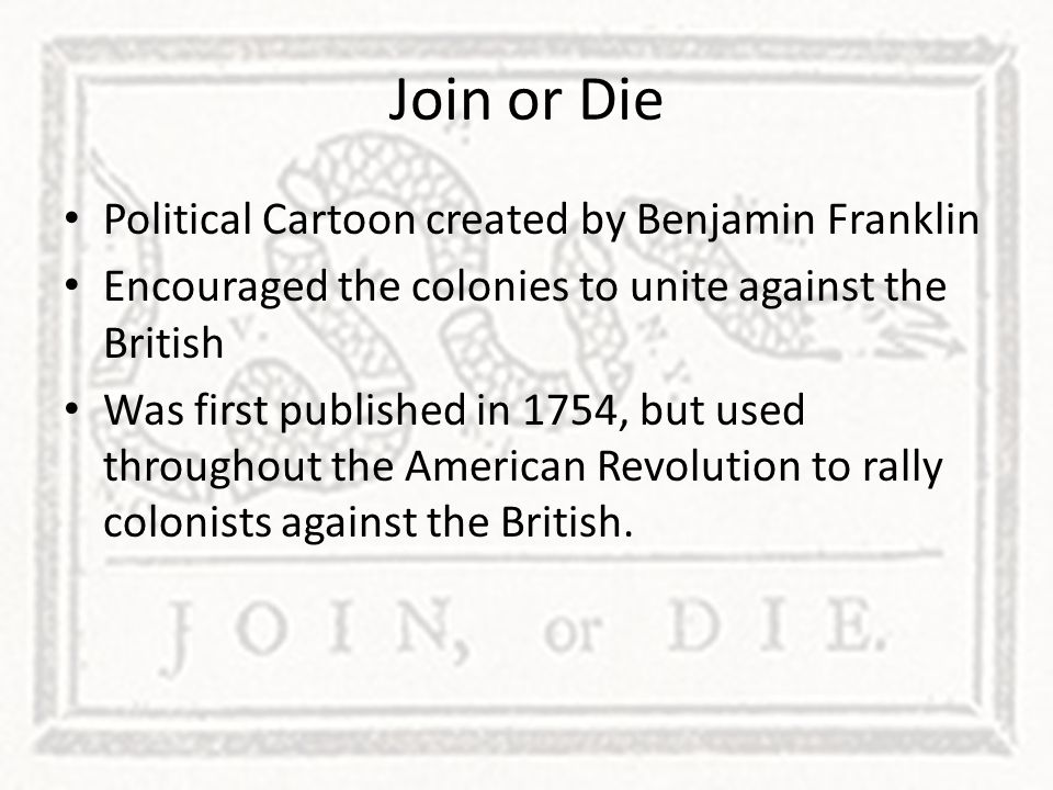 Political Cartoon created by Benjamin Franklin Encouraged the colonies to unite against the British Was first published in 1754, but used throughout t