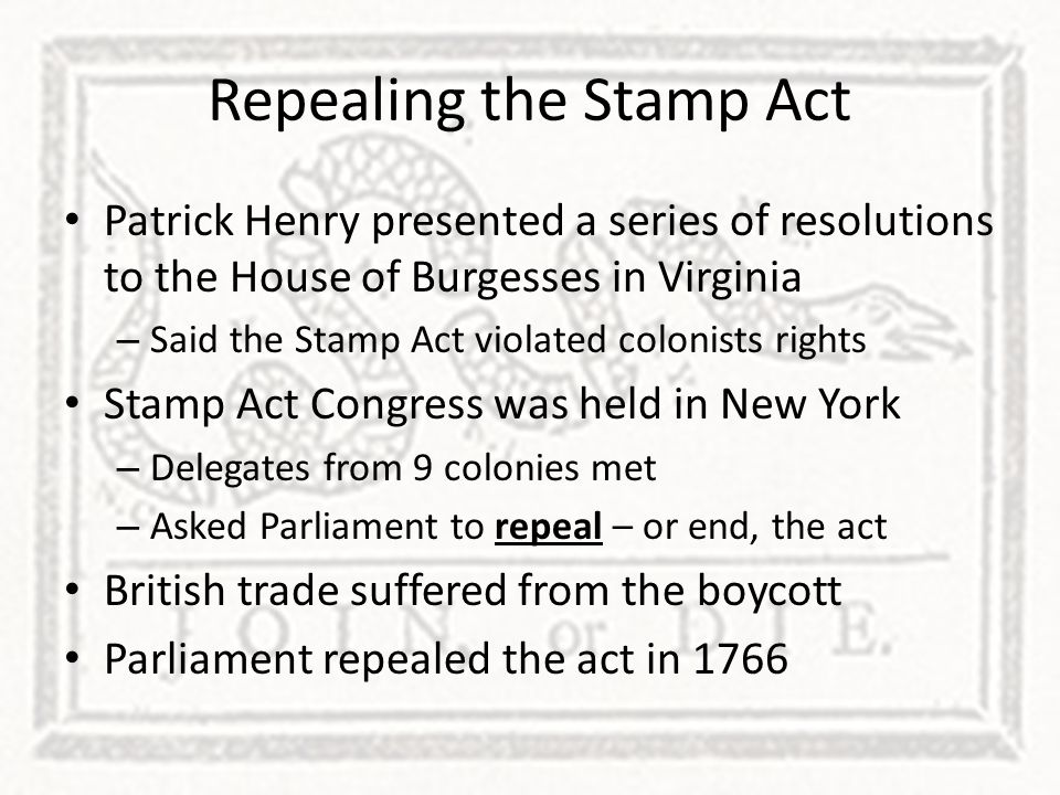Repealing the Stamp Act Patrick Henry presented a series of resolutions to the House of Burgesses in Virginia – Said the Stamp Act violated colonists