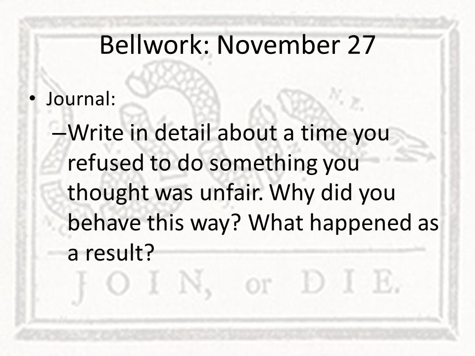 Bellwork: November 27 Journal: – Write in detail about a time you refused to do something you thought was unfair. Why did you behave this way? What ha
