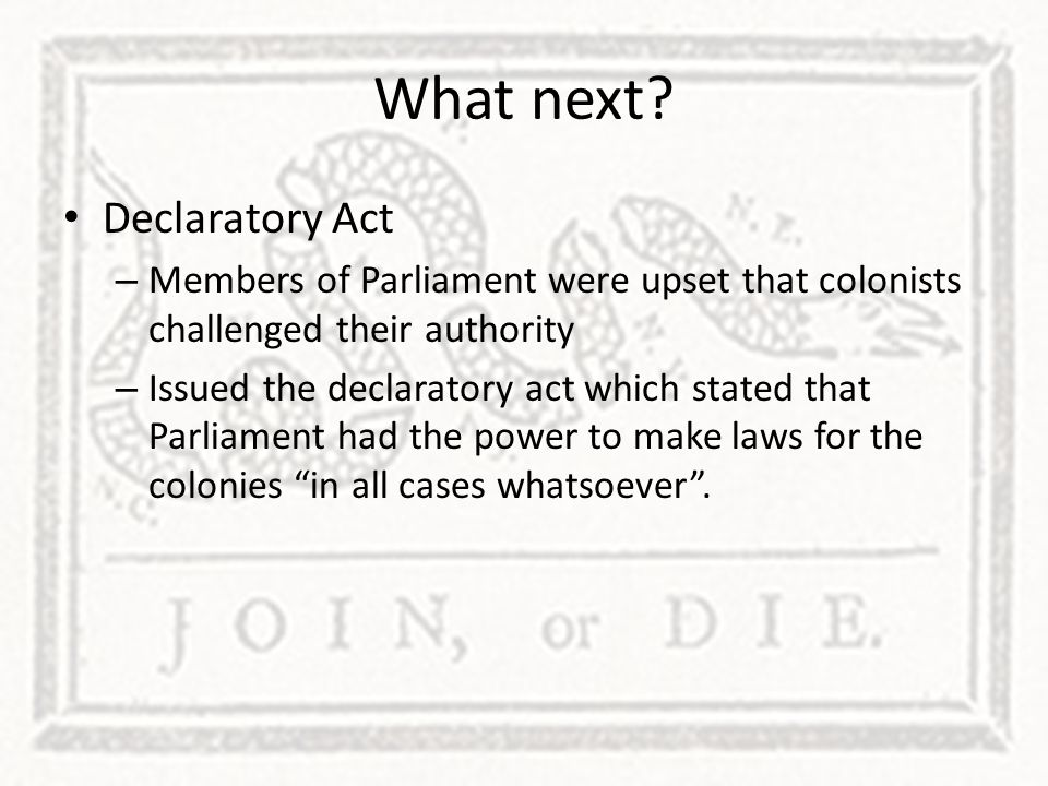 What next? Declaratory Act – Members of Parliament were upset that colonists challenged their authority – Issued the declaratory act which stated that