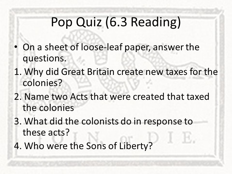Pop Quiz (6.3 Reading) On a sheet of loose-leaf paper, answer the questions. 1. Why did Great Britain create new taxes for the colonies? 2. Name two A