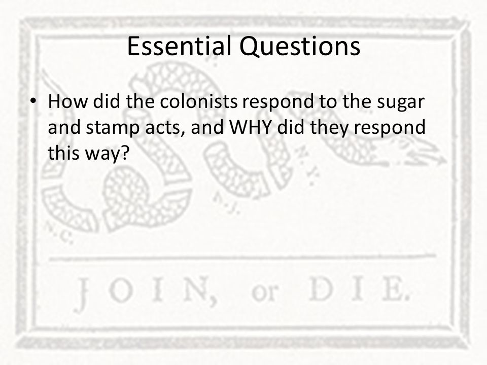 Essential Questions How did the colonists respond to the sugar and stamp acts, and WHY did they respond this way?
