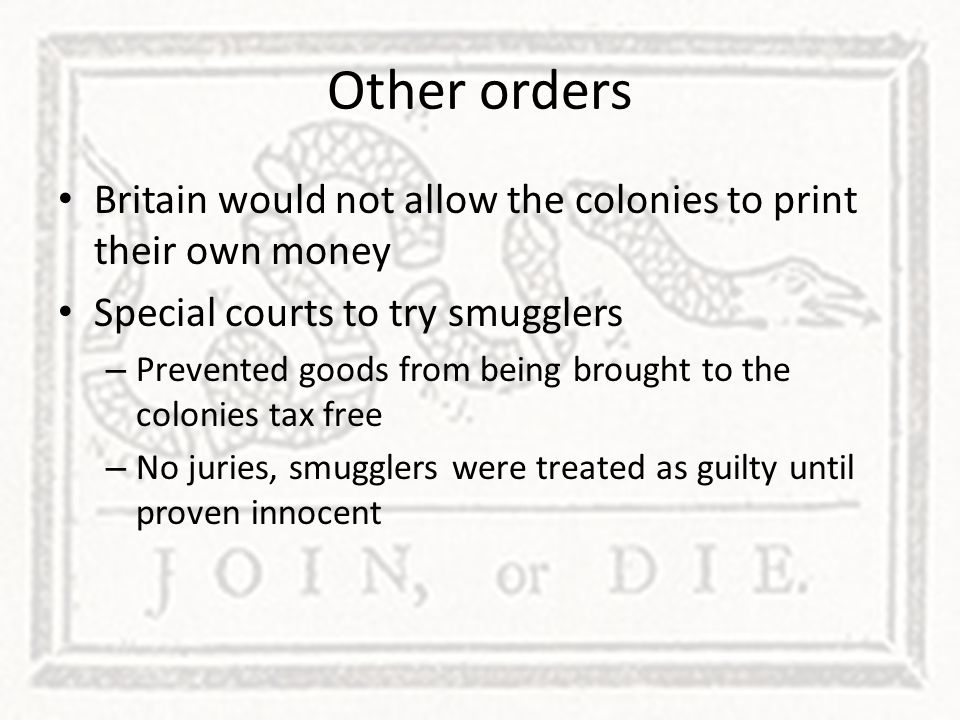 Other orders Britain would not allow the colonies to print their own money Special courts to try smugglers – Prevented goods from being brought to the